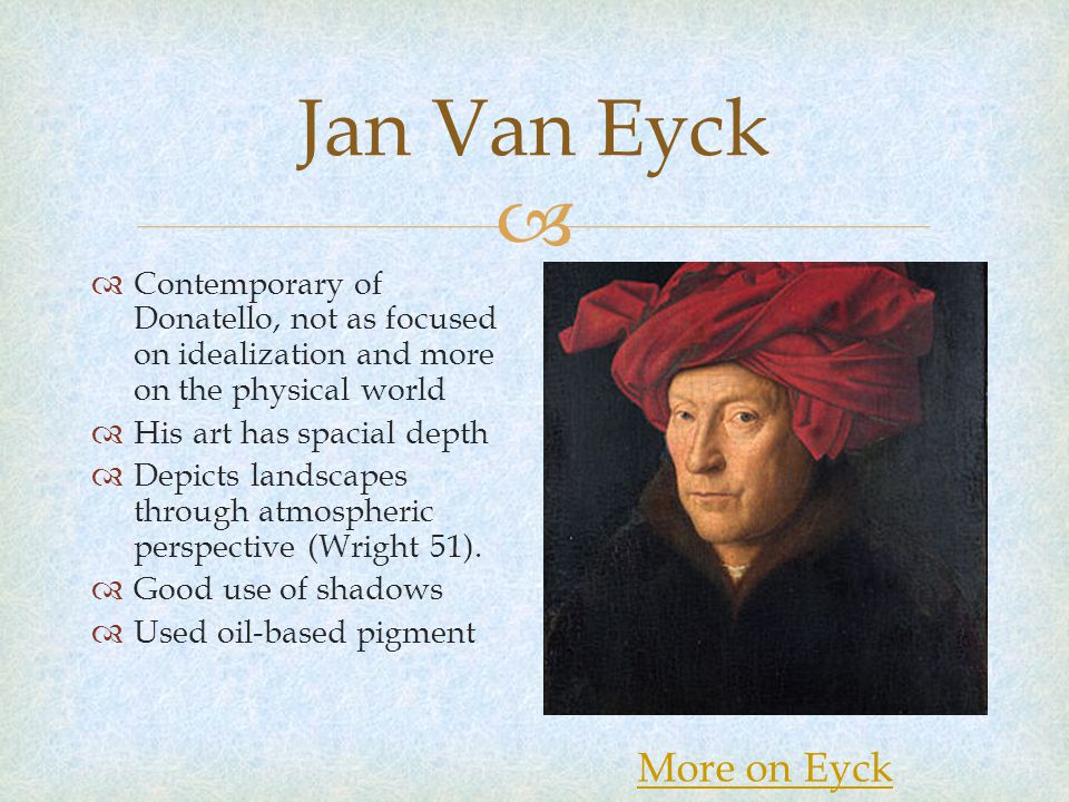  Jan Van Eyck  Contemporary of Donatello, not as focused on idealization and more on the physical world  His art has spacial depth  Depicts landscapes through atmospheric perspective (Wright 51).