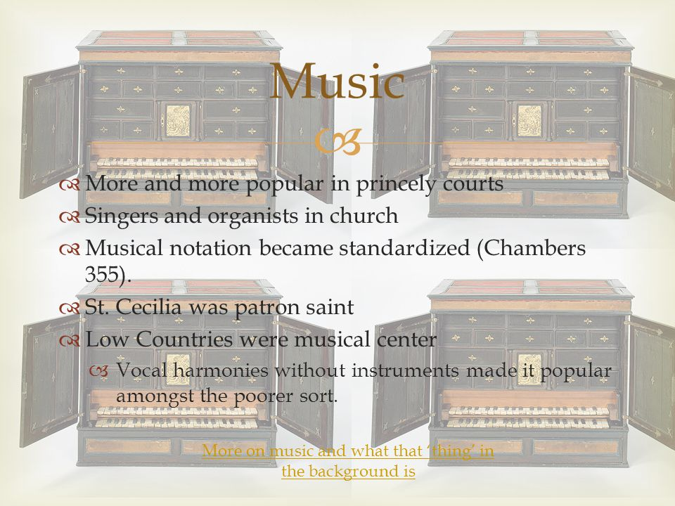   More and more popular in princely courts  Singers and organists in church  Musical notation became standardized (Chambers 355).