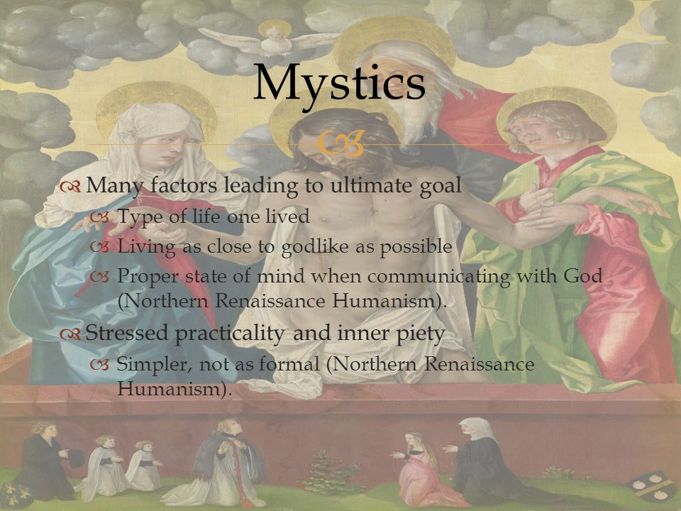   Many factors leading to ultimate goal  Type of life one lived  Living as close to godlike as possible  Proper state of mind when communicating with God (Northern Renaissance Humanism).