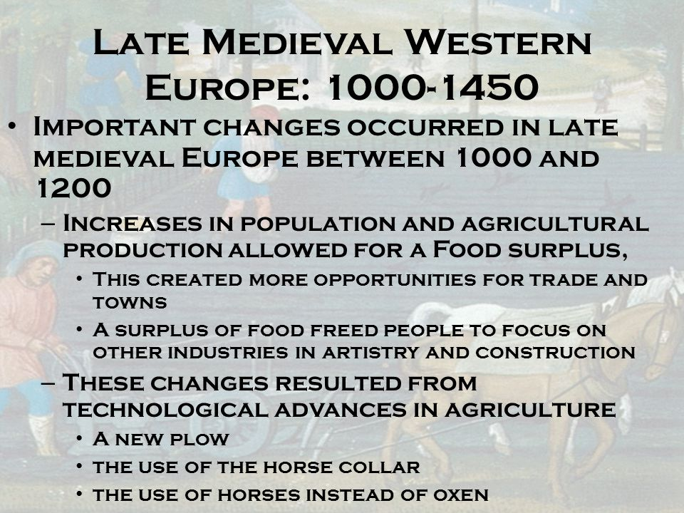 Late Medieval Western Europe: 1000-1450 Important changes occurred in late medieval Europe between 1000 and 1200 – Increases in population and agricul
