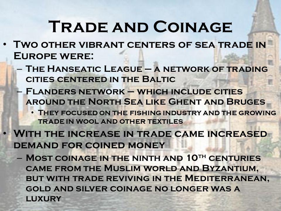 Trade and Coinage Two other vibrant centers of sea trade in Europe were: – The Hanseatic League – a network of trading cities centered in the Baltic –