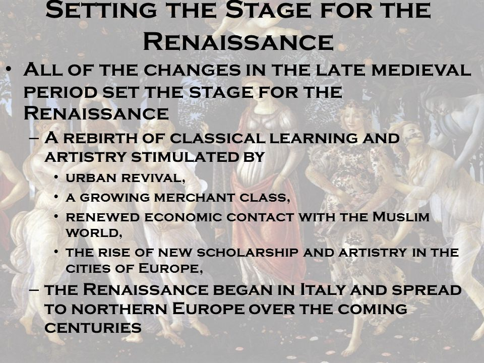 Setting the Stage for the Renaissance All of the changes in the late medieval period set the stage for the Renaissance – A rebirth of classical learni