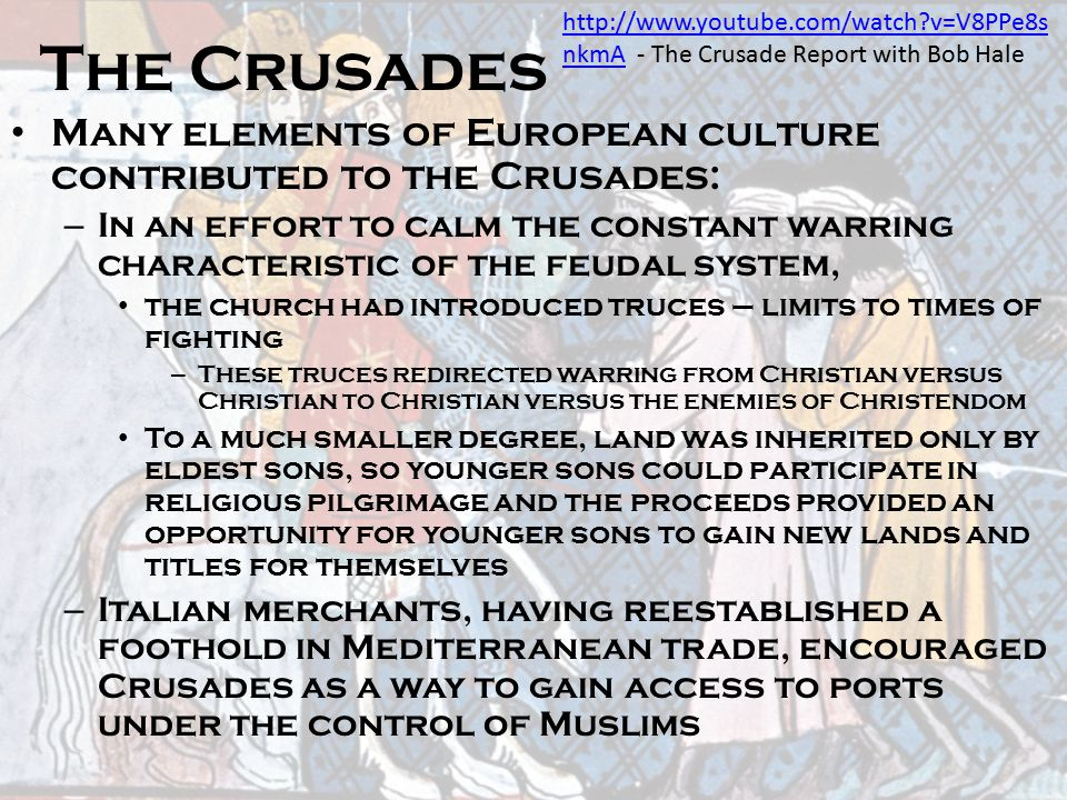 The Crusades Many elements of European culture contributed to the Crusades: – In an effort to calm the constant warring characteristic of the feudal s