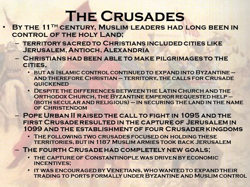 The Outcome of the Crusades The crusades failed in their attempts to take the holy land, but they had a tremendous, long-lasting impact on European life (and Really only European Life) – Exposure to the Muslim world sparked the flow of an enormous amount of information, ideas, goods, and resources to Europe (which were now in demand among more classes) – Crusaders brought back discoveries and manufacturing techniques that allowed Europeans to make many of the goods they originally could only import – Demand for these goods from the Middle East stimulated the markets of late medieval Europe and also expanded trade between the Muslim world, Western Europe, and the Byzantine Empire The incredible intellectual contributions of Muslims made their way to Europe in two forms: – 1 st the knowledge of the ancient Greeks preserved by Muslims – 2 nd scientific and technological understanding, which were enhanced in the Muslim world Together they served as the intellectual underpinnings for Western Europe's transition from the Middle Ages to the Renaissance