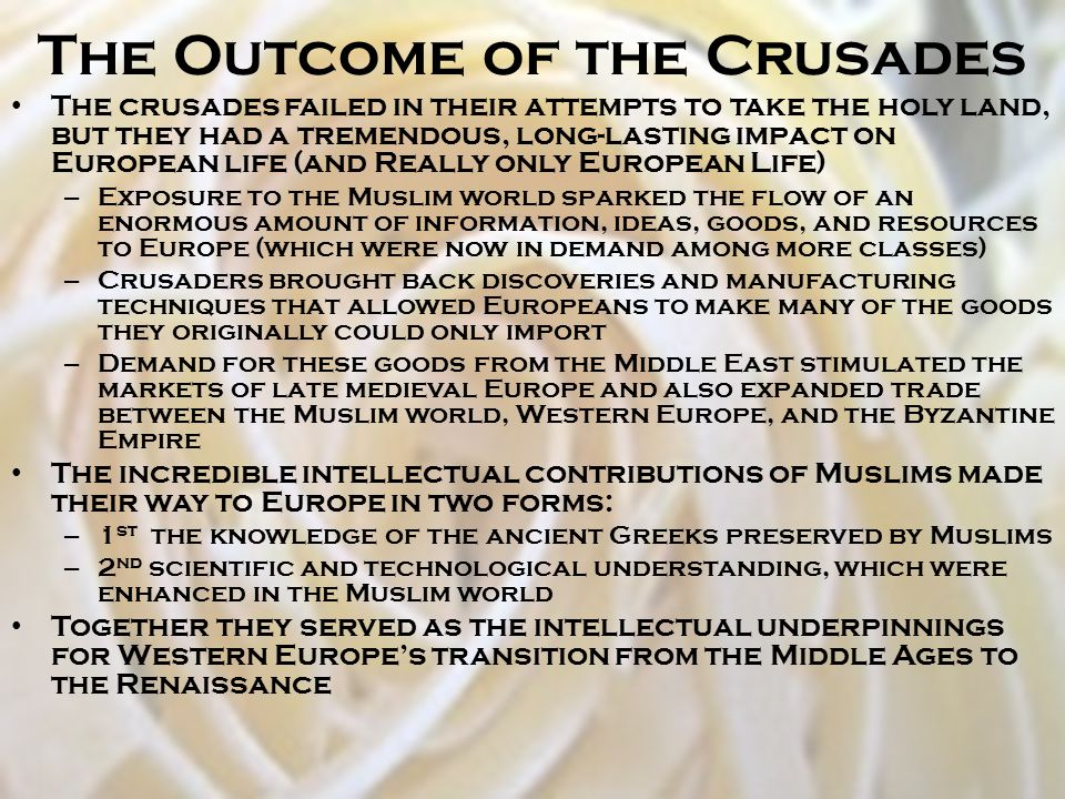The Outcome of the Crusades The crusades failed in their attempts to take the holy land, but they had a tremendous, long-lasting impact on European li