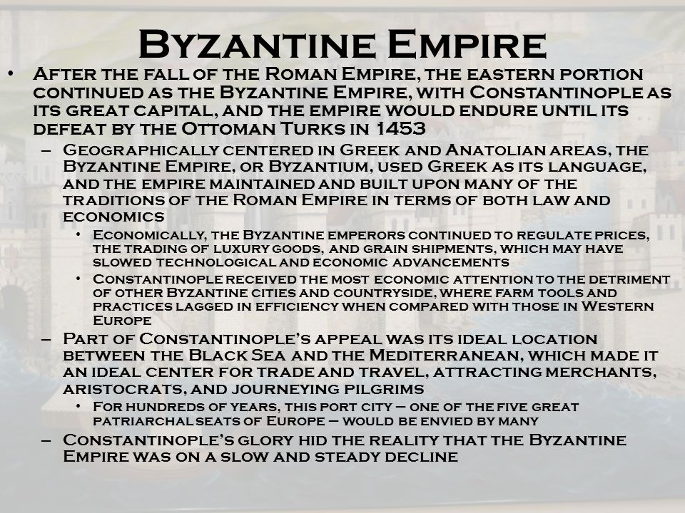 Byzantine Empire After the fall of the Roman Empire, the eastern portion continued as the Byzantine Empire, with Constantinople as its great capital,