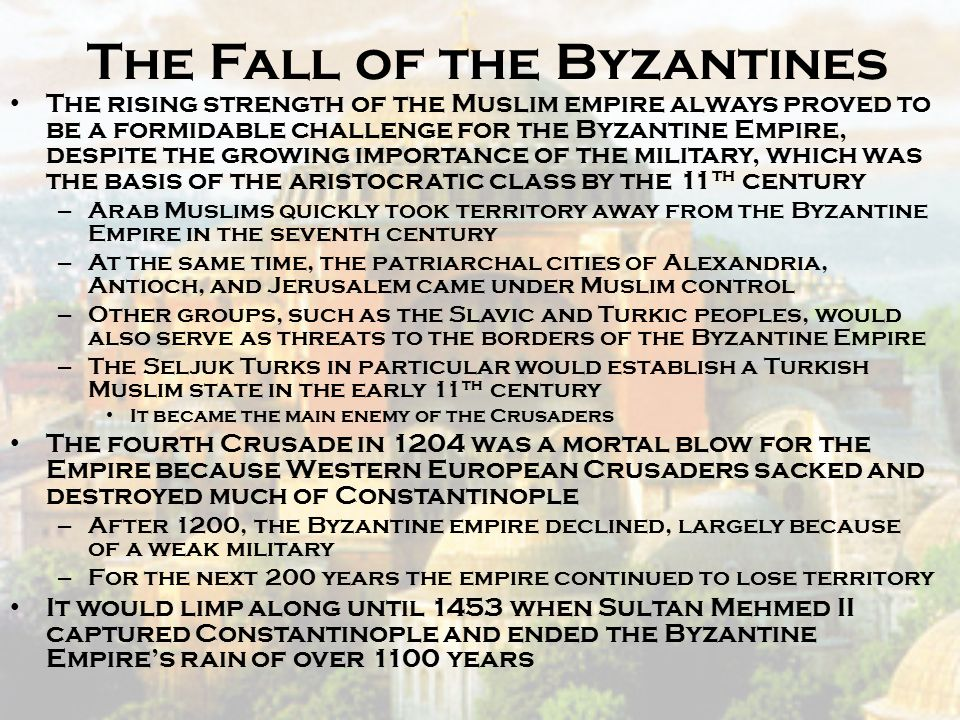 The Fall of the Byzantines The rising strength of the Muslim empire always proved to be a formidable challenge for the Byzantine Empire, despite the g