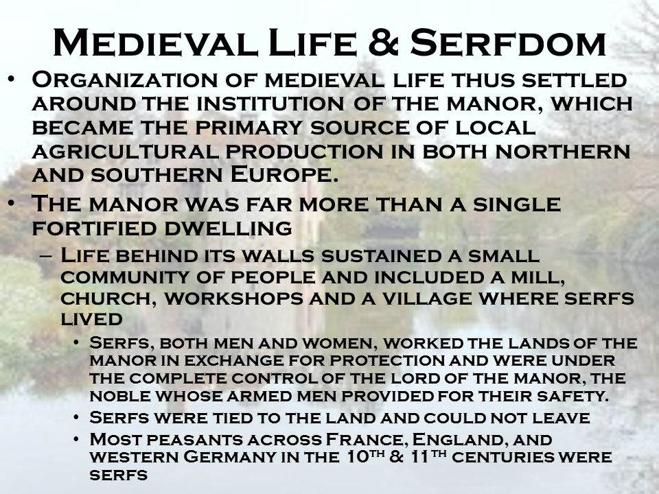 Medieval Life & Serfdom Organization of medieval life thus settled around the institution of the manor, which became the primary source of local agric