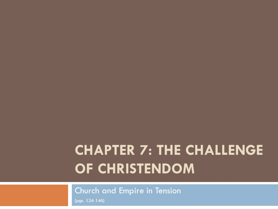 CHAPTER 7: THE CHALLENGE OF CHRISTENDOM Church and Empire in Tension (pgs. 124-146)
