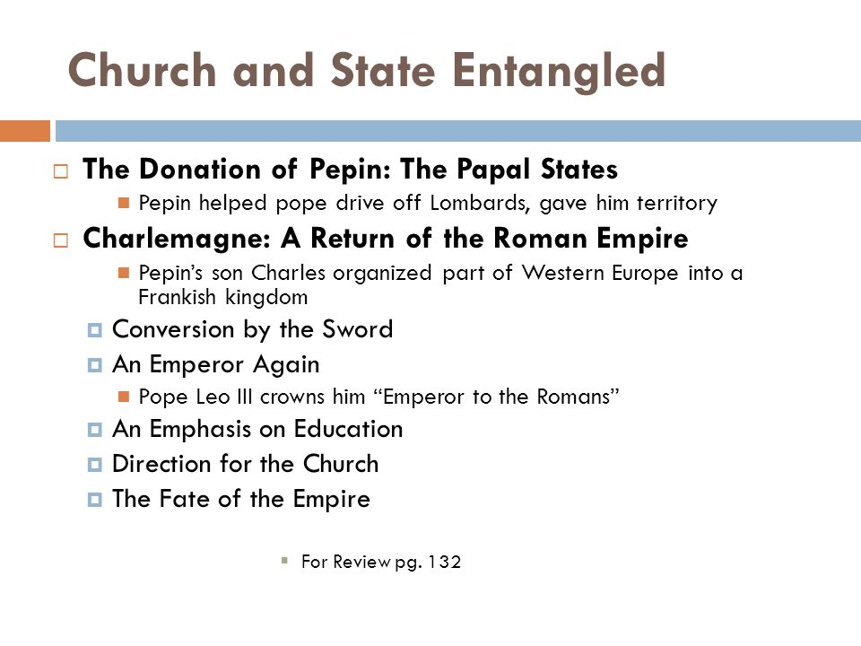 Church and State Entangled  The Donation of Pepin: The Papal States Pepin helped pope drive off Lombards, gave him territory  Charlemagne: A Return of the Roman Empire Pepin's son Charles organized part of Western Europe into a Frankish kingdom  Conversion by the Sword  An Emperor Again Pope Leo III crowns him Emperor to the Romans  An Emphasis on Education  Direction for the Church  The Fate of the Empire  For Review pg.