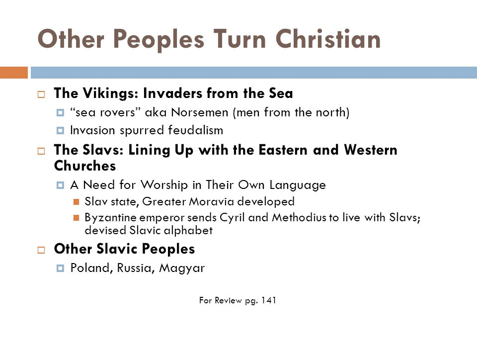 Other Peoples Turn Christian  The Vikings: Invaders from the Sea  sea rovers aka Norsemen (men from the north)  Invasion spurred feudalism  The Slavs: Lining Up with the Eastern and Western Churches  A Need for Worship in Their Own Language Slav state, Greater Moravia developed Byzantine emperor sends Cyril and Methodius to live with Slavs; devised Slavic alphabet  Other Slavic Peoples  Poland, Russia, Magyar For Review pg.