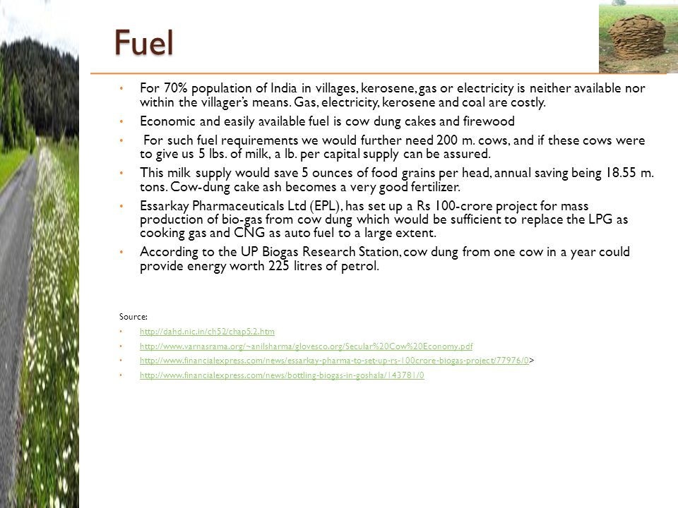 Fuel For 70% population of India in villages, kerosene, gas or electricity is neither available nor within the villager's means.