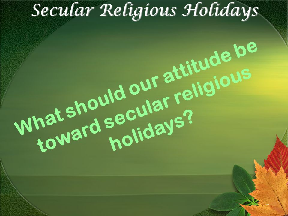 Secular Religious Holidays What should our attitude be toward secular religious holidays