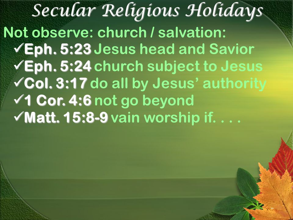 Secular Religious Holidays Not observe: church / salvation: Eph. 5:23 Eph. 5:23 Jesus head and Savior Eph. 5:24 Eph. 5:24 church subject to Jesus Col.