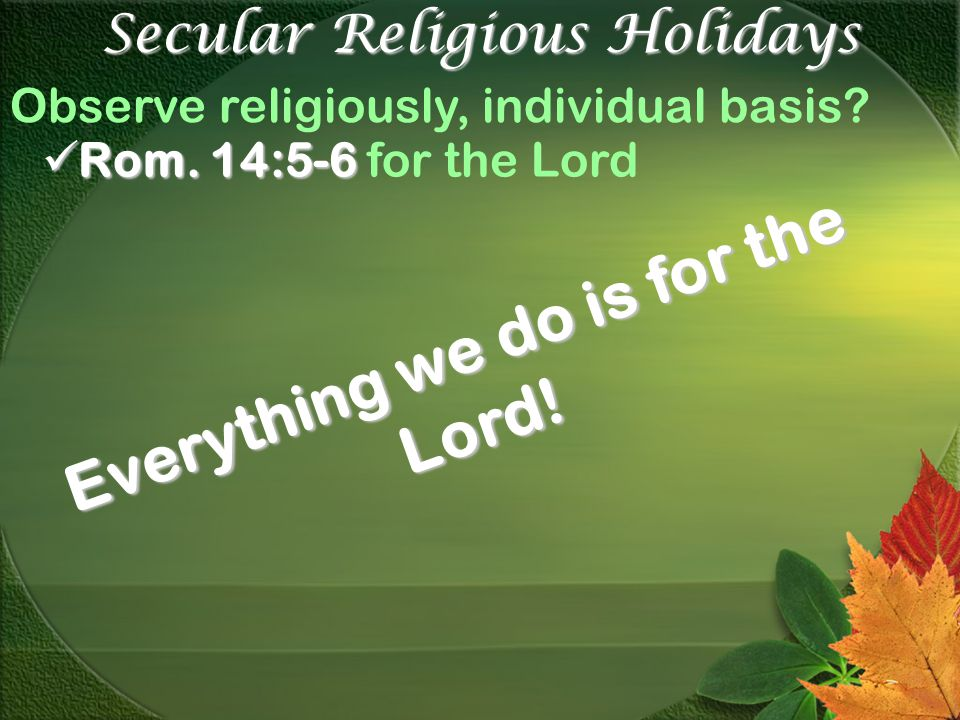 Secular Religious Holidays Observe religiously, individual basis? Rom. 14:5-6 Rom. 14:5-6 for the Lord Everything we do is for the Lord!
