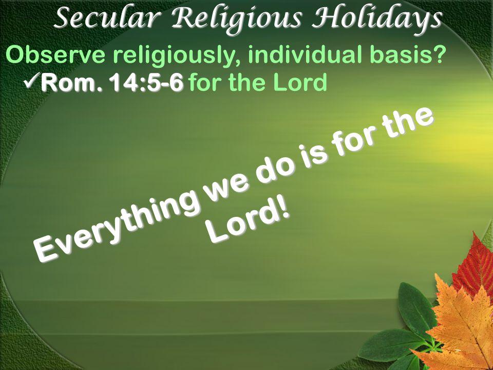 Secular Religious Holidays Observe religiously, individual basis.