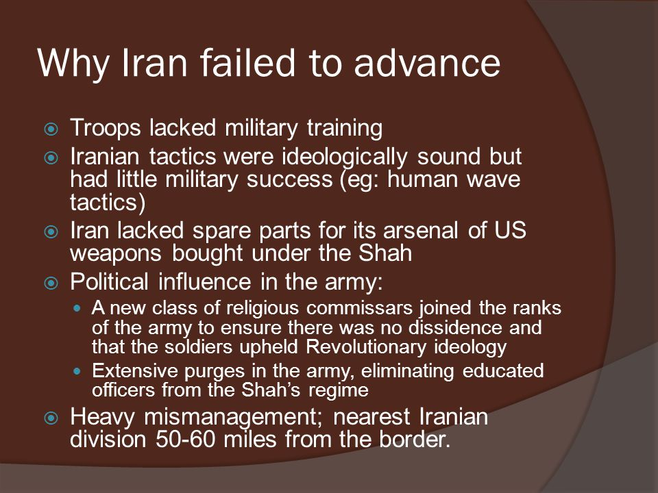 Why Iran failed to advance  Troops lacked military training  Iranian tactics were ideologically sound but had little military success (eg: human wave tactics)  Iran lacked spare parts for its arsenal of US weapons bought under the Shah  Political influence in the army: A new class of religious commissars joined the ranks of the army to ensure there was no dissidence and that the soldiers upheld Revolutionary ideology Extensive purges in the army, eliminating educated officers from the Shah's regime  Heavy mismanagement; nearest Iranian division 50-60 miles from the border.