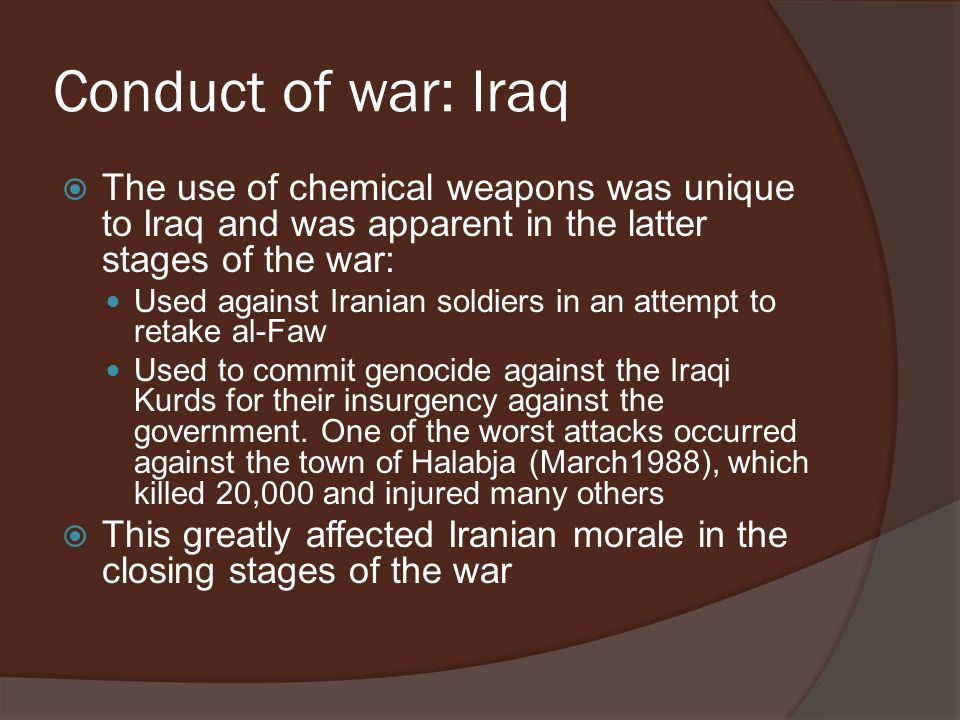 Conduct of war: Iraq  The use of chemical weapons was unique to Iraq and was apparent in the latter stages of the war: Used against Iranian soldiers