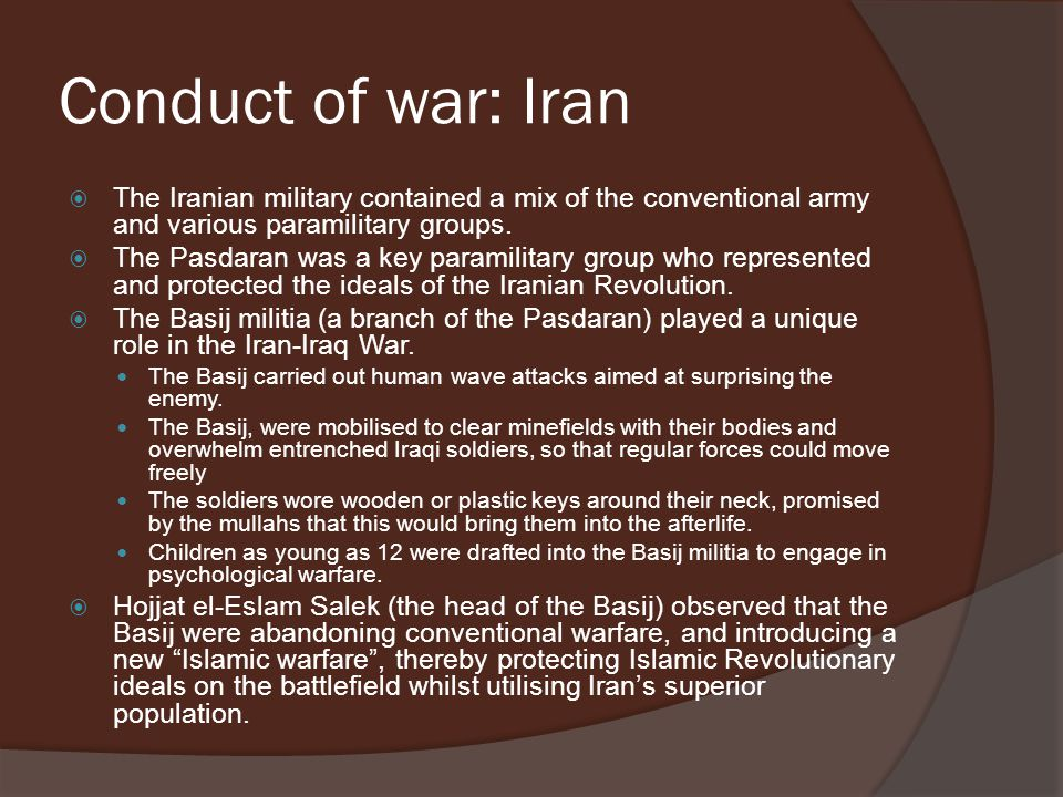 Conduct of war: Iran  The Iranian military contained a mix of the conventional army and various paramilitary groups.  The Pasdaran was a key paramil