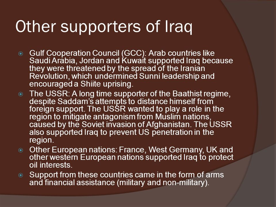 Other supporters of Iraq  Gulf Cooperation Council (GCC): Arab countries like Saudi Arabia, Jordan and Kuwait supported Iraq because they were threat