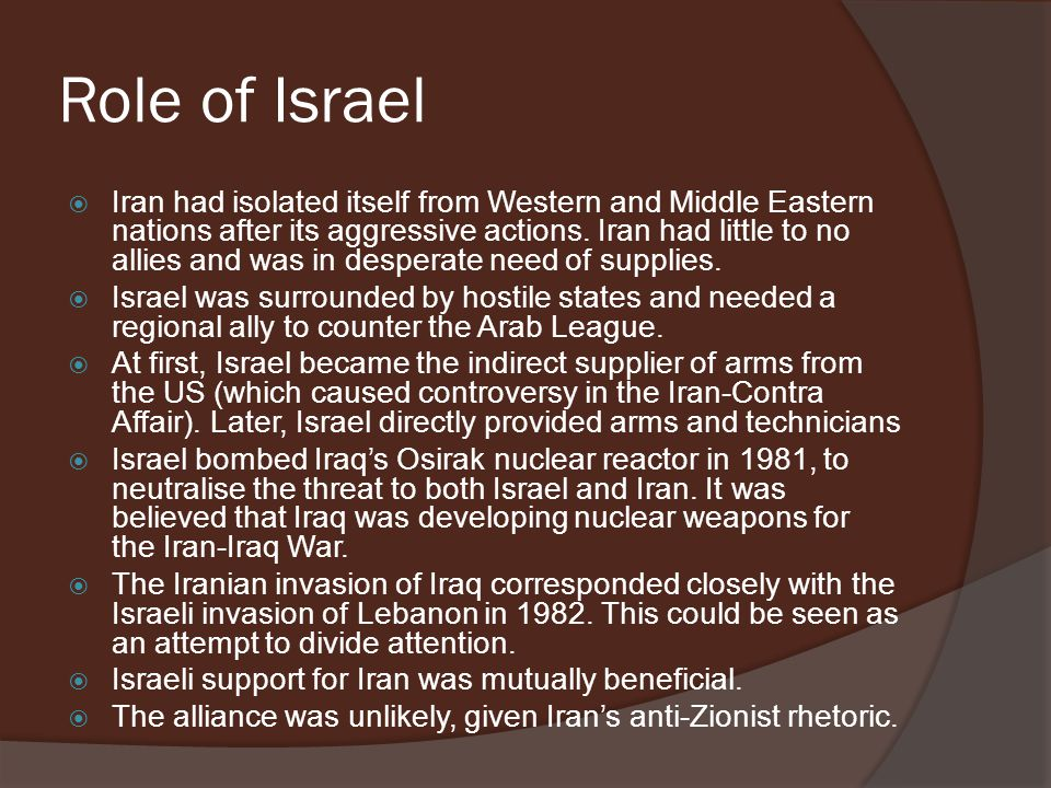Role of Israel  Iran had isolated itself from Western and Middle Eastern nations after its aggressive actions. Iran had little to no allies and was i