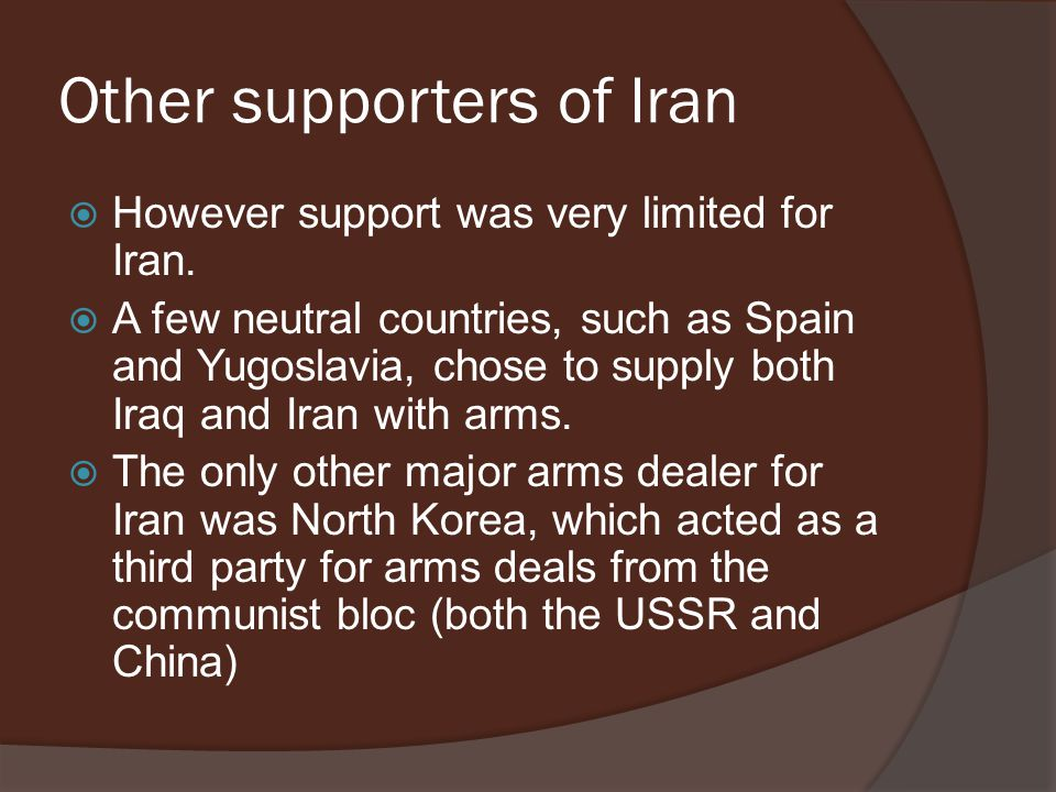 Other supporters of Iran  However support was very limited for Iran.  A few neutral countries, such as Spain and Yugoslavia, chose to supply both Ir
