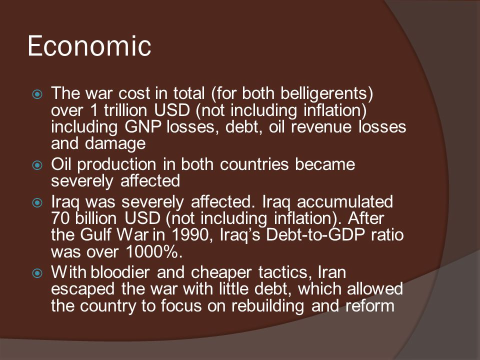 Economic  The war cost in total (for both belligerents) over 1 trillion USD (not including inflation) including GNP losses, debt, oil revenue losses
