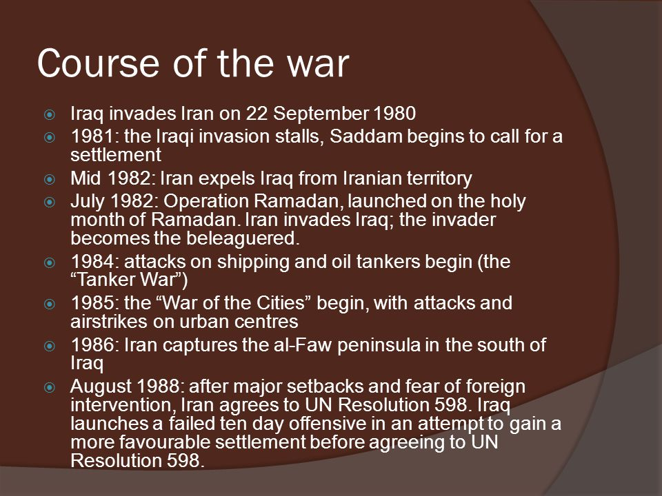 Course of the war  Iraq invades Iran on 22 September 1980  1981: the Iraqi invasion stalls, Saddam begins to call for a settlement  Mid 1982: Iran expels Iraq from Iranian territory  July 1982: Operation Ramadan, launched on the holy month of Ramadan.