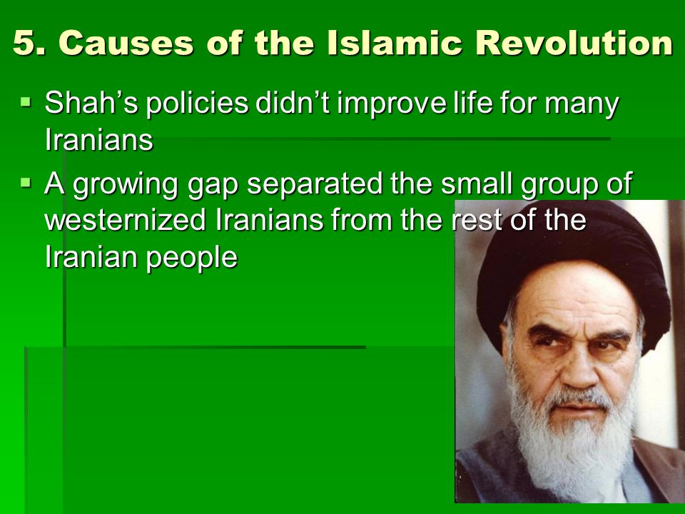 5. Causes of the Islamic Revolution  Shah's policies didn't improve life for many Iranians  A growing gap separated the small group of westernized I