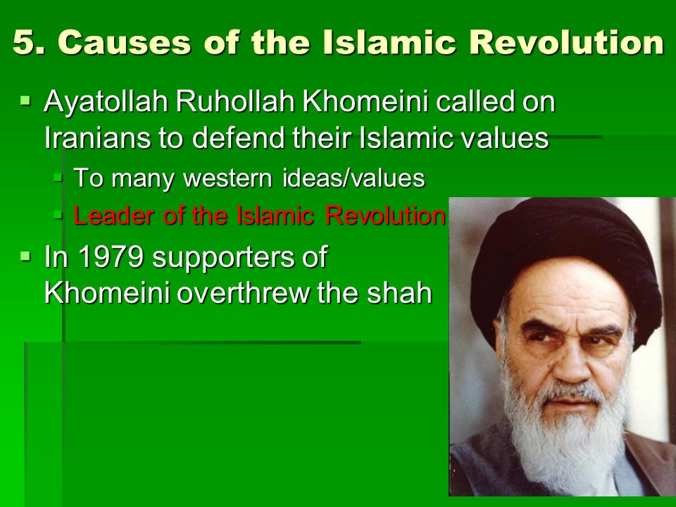 5. Causes of the Islamic Revolution  Ayatollah Ruhollah Khomeini called on Iranians to defend their Islamic values  To many western ideas/values  L
