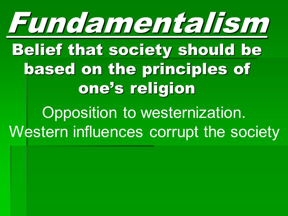 Fundamentalism Belief that society should be based on the principles of one's religion Opposition to westernization. Western influences corrupt the so