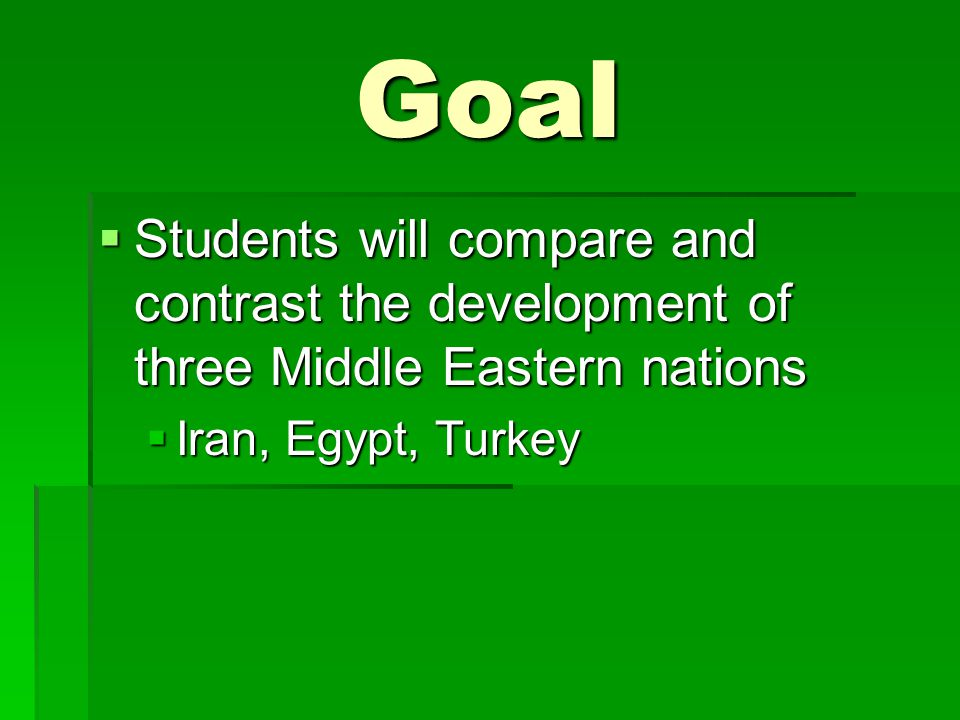 Goal  Students will compare and contrast the development of three Middle Eastern nations  Iran, Egypt, Turkey