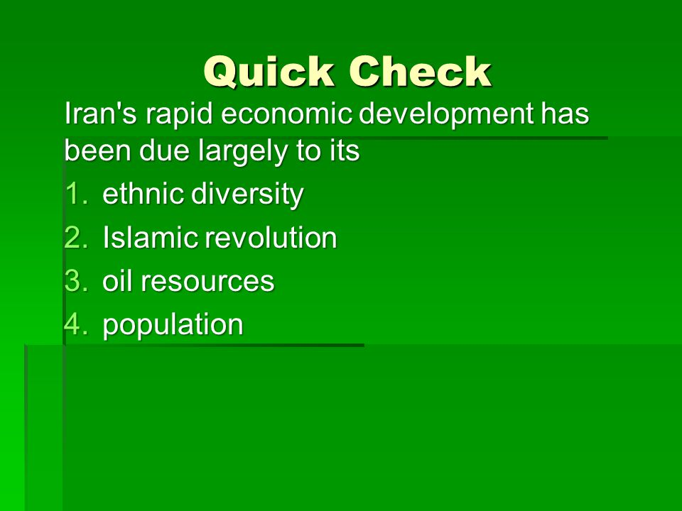 Quick Check Iran's rapid economic development has been due largely to its 1.ethnic diversity 2.Islamic revolution 3.oil resources 4.population