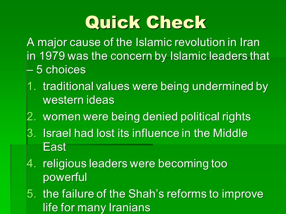 Quick Check A major cause of the Islamic revolution in Iran in 1979 was the concern by Islamic leaders that – 5 choices 1.traditional values were bein