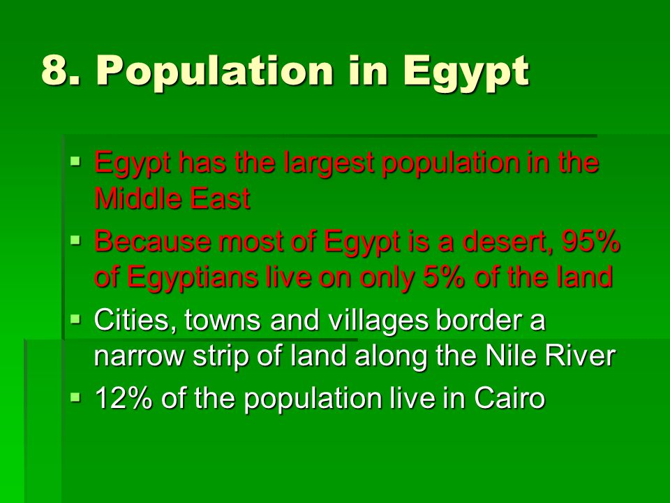 8. Population in Egypt  Egypt has the largest population in the Middle East  Because most of Egypt is a desert, 95% of Egyptians live on only 5% of