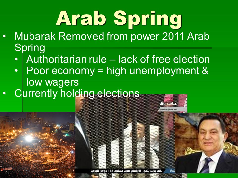 Arab Spring Mubarak Removed from power 2011 Arab Spring Authoritarian rule – lack of free election Poor economy = high unemployment & low wagers Curre