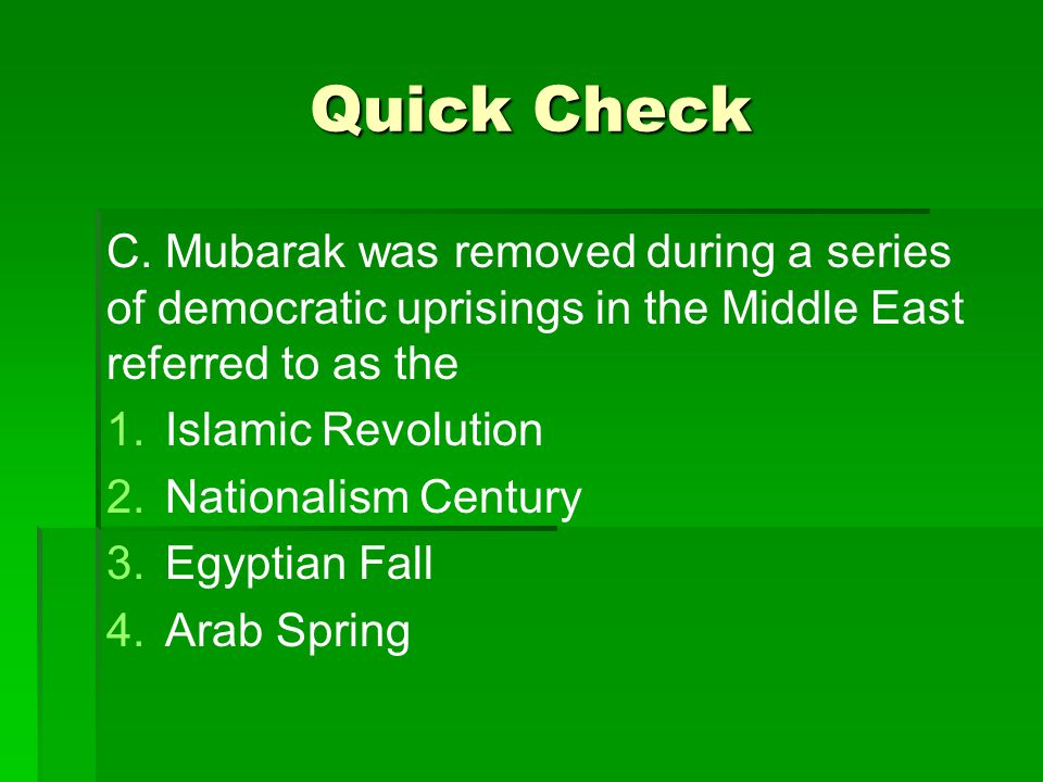 Quick Check C. Mubarak was removed during a series of democratic uprisings in the Middle East referred to as the 1. 1.Islamic Revolution 2. 2.National