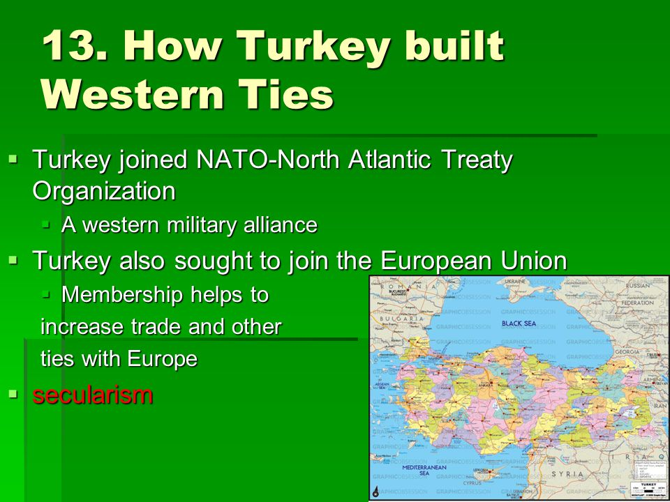 13. How Turkey built Western Ties  Turkey joined NATO-North Atlantic Treaty Organization  A western military alliance  Turkey also sought to join t