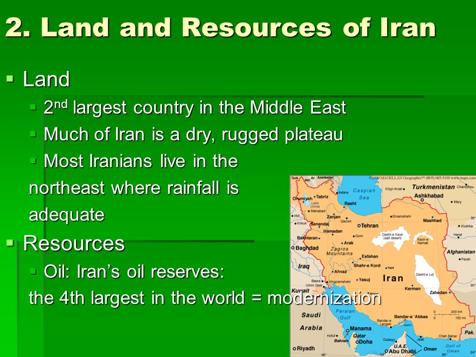 2. Land and Resources of Iran  Land  2 nd largest country in the Middle East  Much of Iran is a dry, rugged plateau  Most Iranians live in the nor