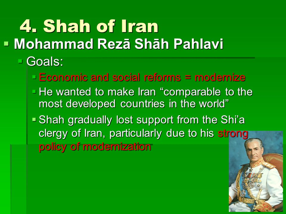 "4. Shah of Iran  Mohammad Rezā Shāh Pahlavi  Goals:  Economic and social reforms = modernize  He wanted to make Iran ""comparable to the most devel"