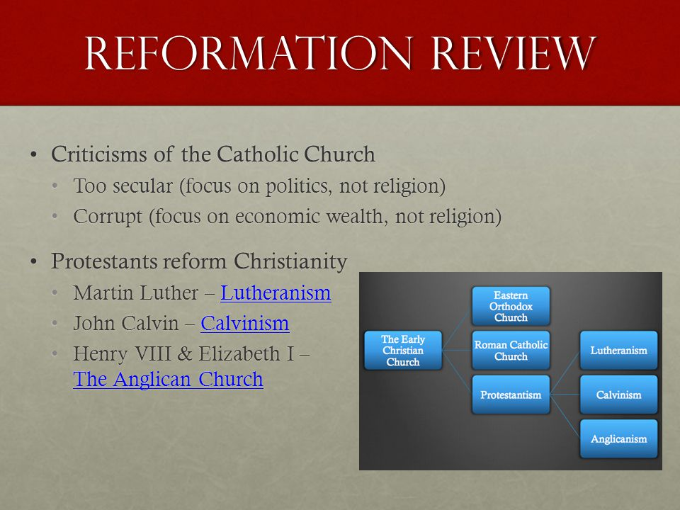 Reformation Review Criticisms of the Catholic ChurchCriticisms of the Catholic Church Too secular (focus on politics, not religion)Too secular (focus on politics, not religion) Corrupt (focus on economic wealth, not religion)Corrupt (focus on economic wealth, not religion) Protestants reform ChristianityProtestants reform Christianity Martin Luther – LutheranismMartin Luther – Lutheranism John Calvin – CalvinismJohn Calvin – Calvinism Henry VIII & Elizabeth I –Henry VIII & Elizabeth I – The Anglican Church