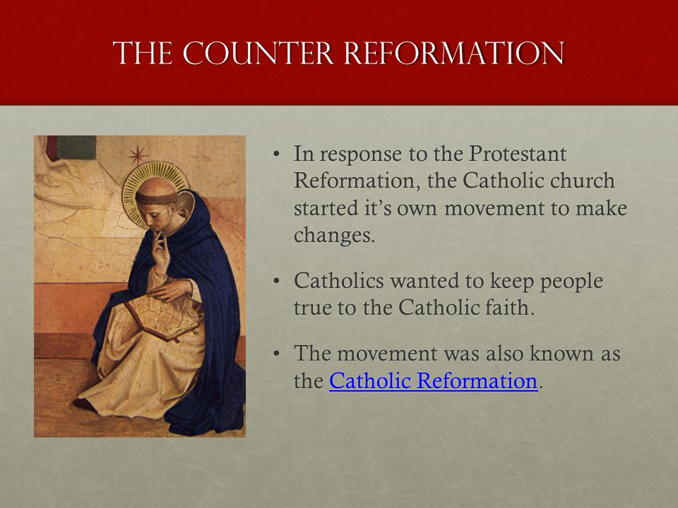 The Counter Reformation In response to the Protestant Reformation, the Catholic church started it's own movement to make changes.In response to the Protestant Reformation, the Catholic church started it's own movement to make changes.