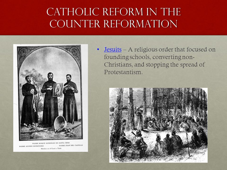 Catholic Reform in the Counter Reformation Jesuits – A religious order that focused on founding schools, converting non- Christians, and stopping the spread of Protestantism.Jesuits – A religious order that focused on founding schools, converting non- Christians, and stopping the spread of Protestantism.