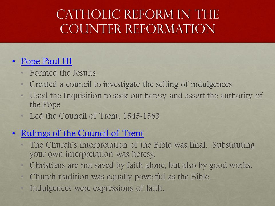 Catholic Reform in the Counter Reformation Pope Paul IIIPope Paul III Formed the JesuitsFormed the Jesuits Created a council to investigate the selling of indulgencesCreated a council to investigate the selling of indulgences Used the Inquisition to seek out heresy and assert the authority of the PopeUsed the Inquisition to seek out heresy and assert the authority of the Pope Led the Council of Trent, 1545-1563Led the Council of Trent, 1545-1563 Rulings of the Council of TrentRulings of the Council of Trent The Church's interpretation of the Bible was final.