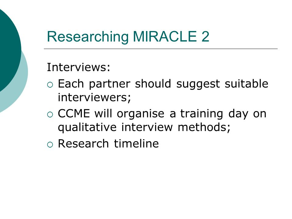 Researching MIRACLE 2 Interviews:  Each partner should suggest suitable interviewers;  CCME will organise a training day on qualitative interview methods;  Research timeline