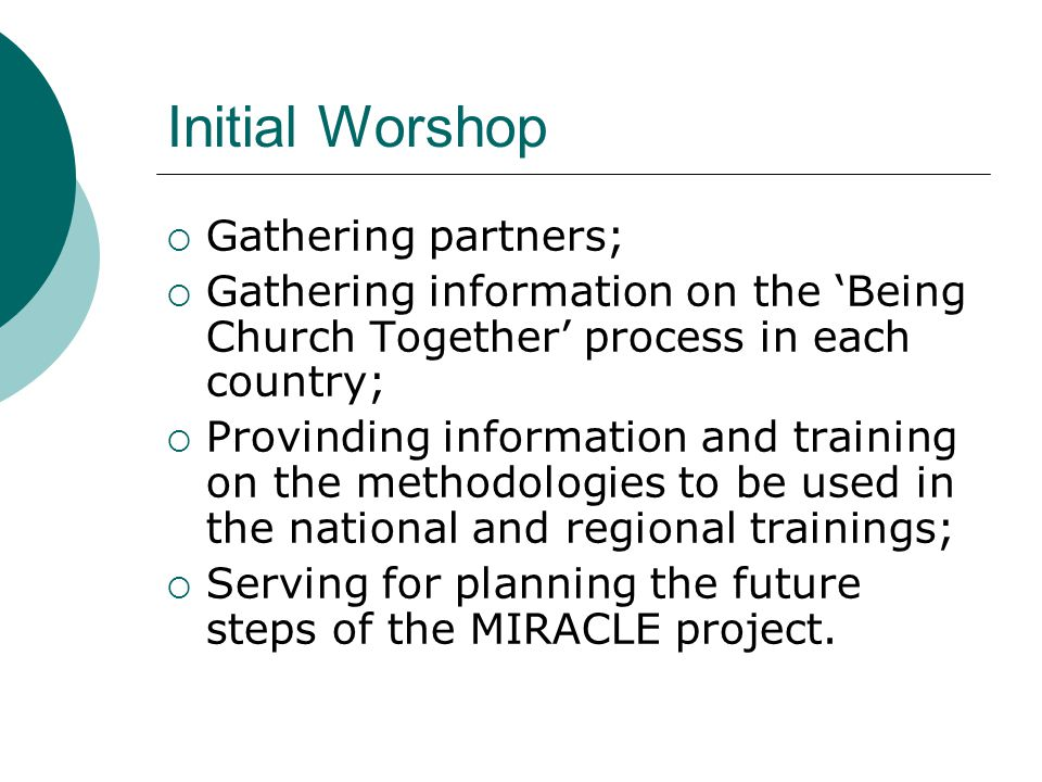 Initial Worshop  Gathering partners;  Gathering information on the 'Being Church Together' process in each country;  Provinding information and training on the methodologies to be used in the national and regional trainings;  Serving for planning the future steps of the MIRACLE project.