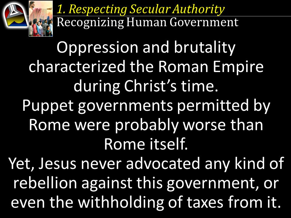 1. Respecting Secular Authority Recognizing Human Government Oppression and brutality characterized the Roman Empire during Christ's time. Puppet gove