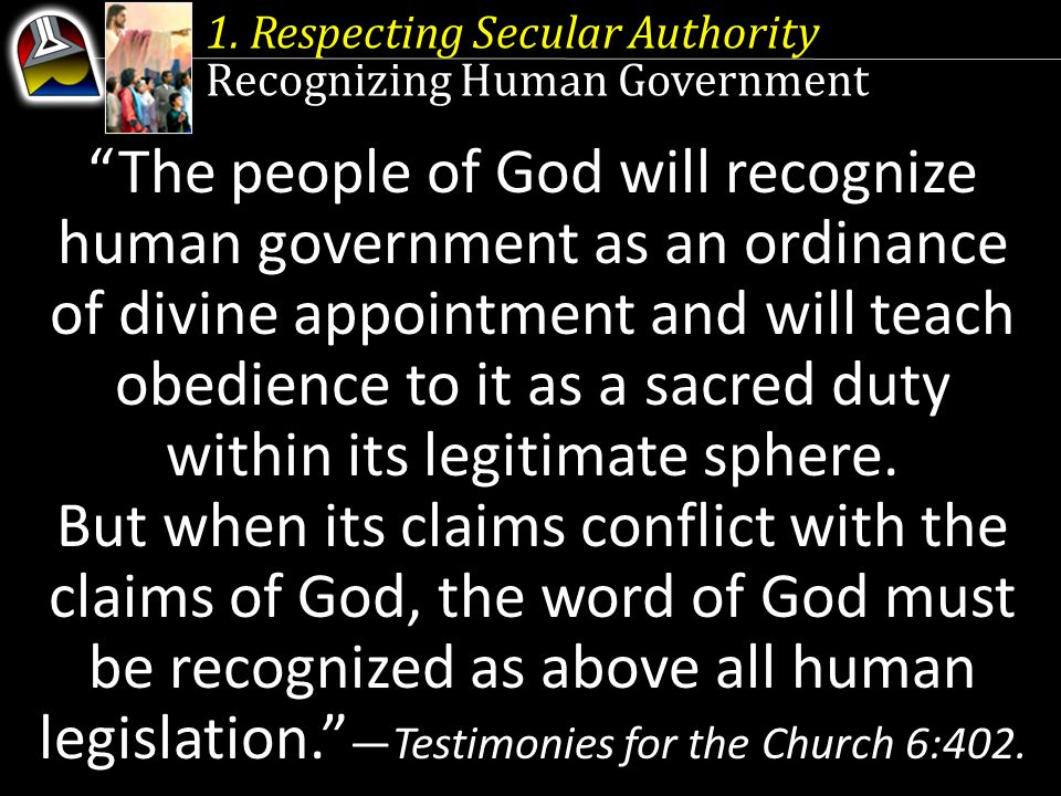 "1. Respecting Secular Authority Recognizing Human Government ""The people of God will recognize human government as an ordinance of divine appointment"