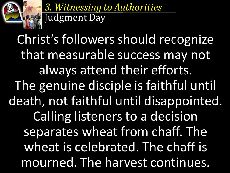 3. Witnessing to Authorities Judgment Day Christ's followers should recognize that measurable success may not always attend their efforts. The genuine