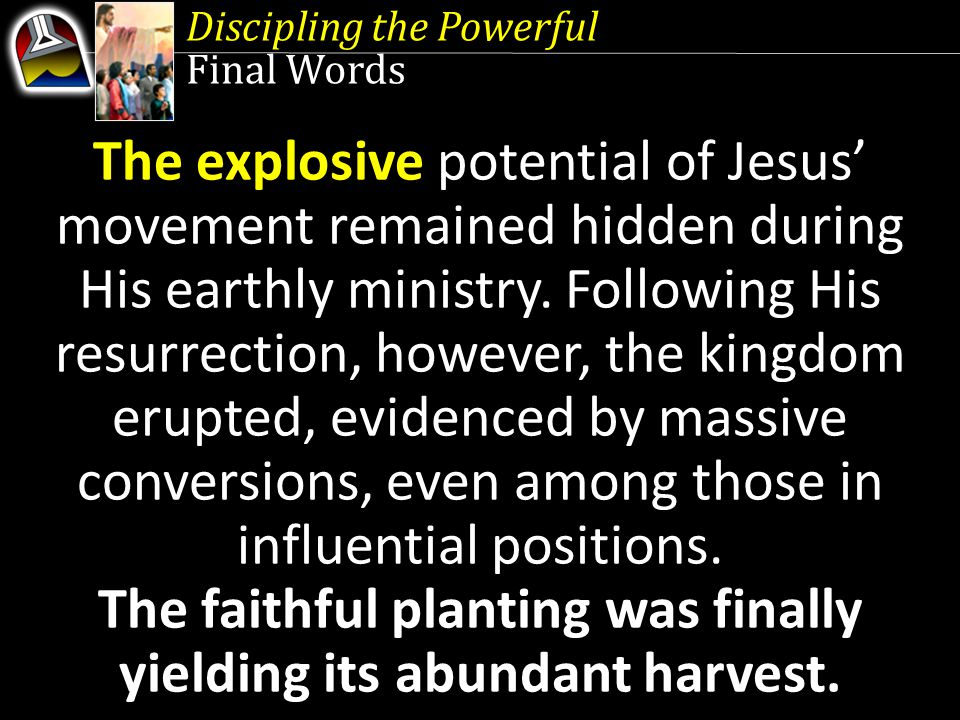 Discipling the Powerful Final Words The explosive potential of Jesus' movement remained hidden during His earthly ministry.